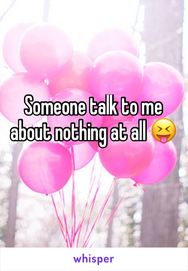 Someone talk to me about nothing at all 😝