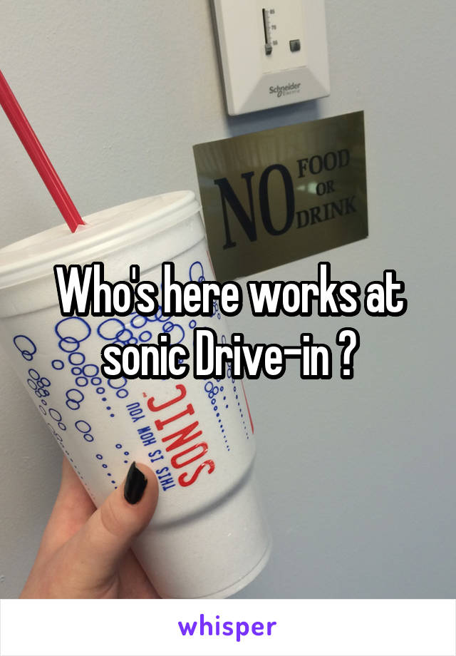 Who's here works at sonic Drive-in ?