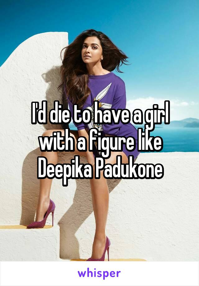 I'd die to have a girl with a figure like Deepika Padukone
