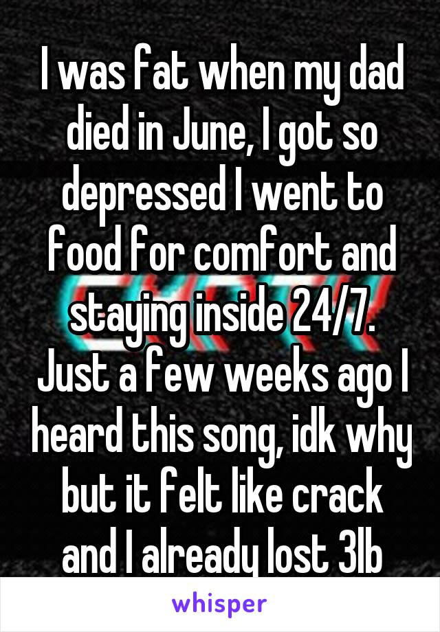 I was fat when my dad died in June, I got so depressed I went to food for comfort and staying inside 24/7. Just a few weeks ago I heard this song, idk why but it felt like crack and I already lost 3lb