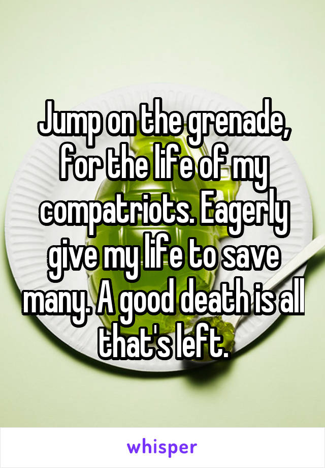 Jump on the grenade, for the life of my compatriots. Eagerly give my life to save many. A good death is all that's left.
