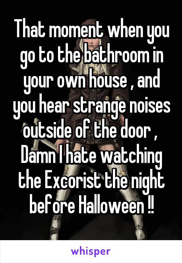 That moment when you go to the bathroom in your own house , and you hear strange noises outside of the door ,  Damn I hate watching the Excorist the night before Halloween !!