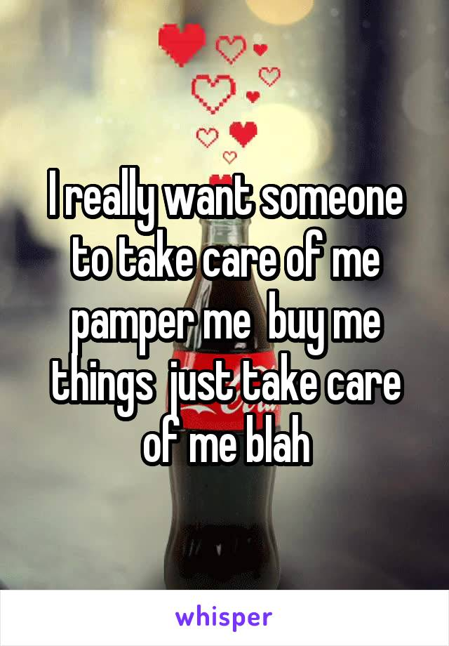 I really want someone to take care of me pamper me  buy me things  just take care of me blah