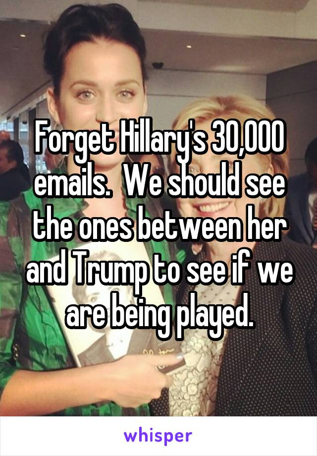 Forget Hillary's 30,000 emails.  We should see the ones between her and Trump to see if we are being played.