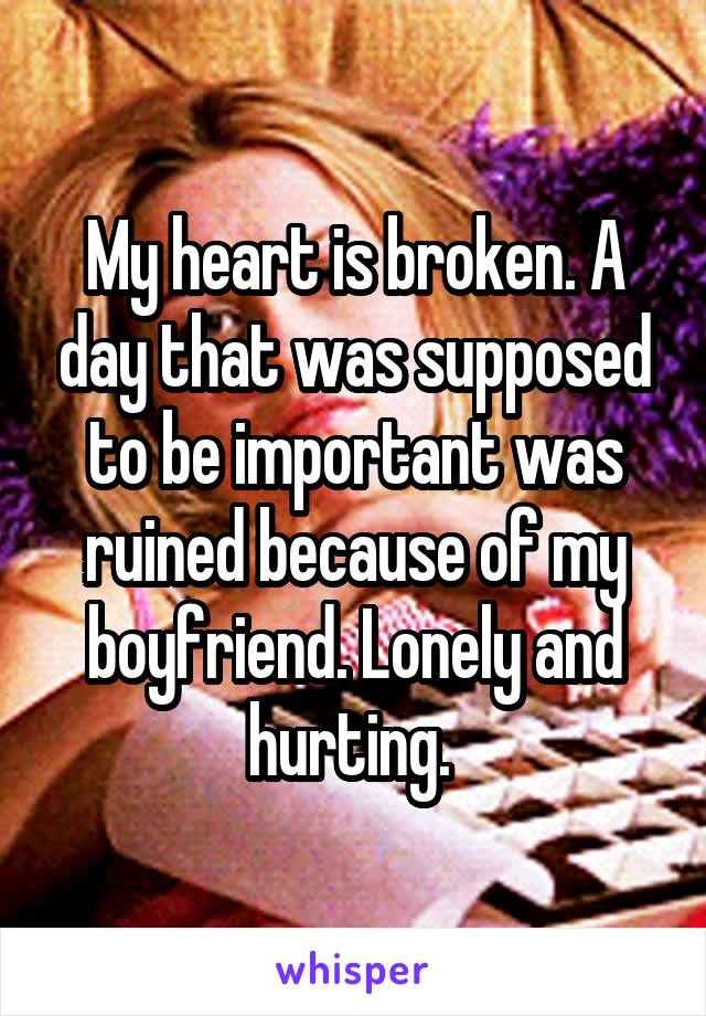 My heart is broken. A day that was supposed to be important was ruined because of my boyfriend. Lonely and hurting.