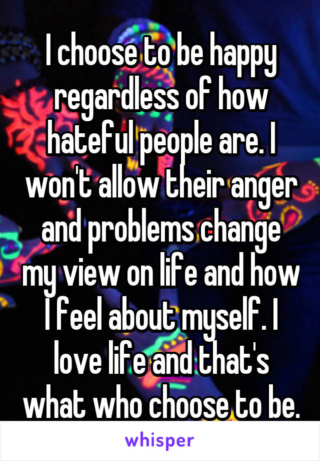 I choose to be happy regardless of how hateful people are. I won't allow their anger and problems change my view on life and how I feel about myself. I love life and that's what who choose to be.