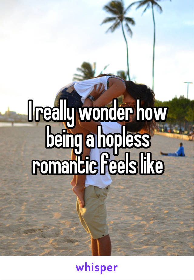I really wonder how being a hopless romantic feels like