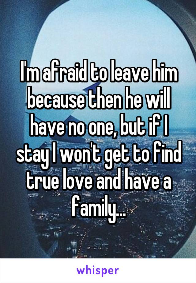 I'm afraid to leave him because then he will have no one, but if I stay I won't get to find true love and have a family...