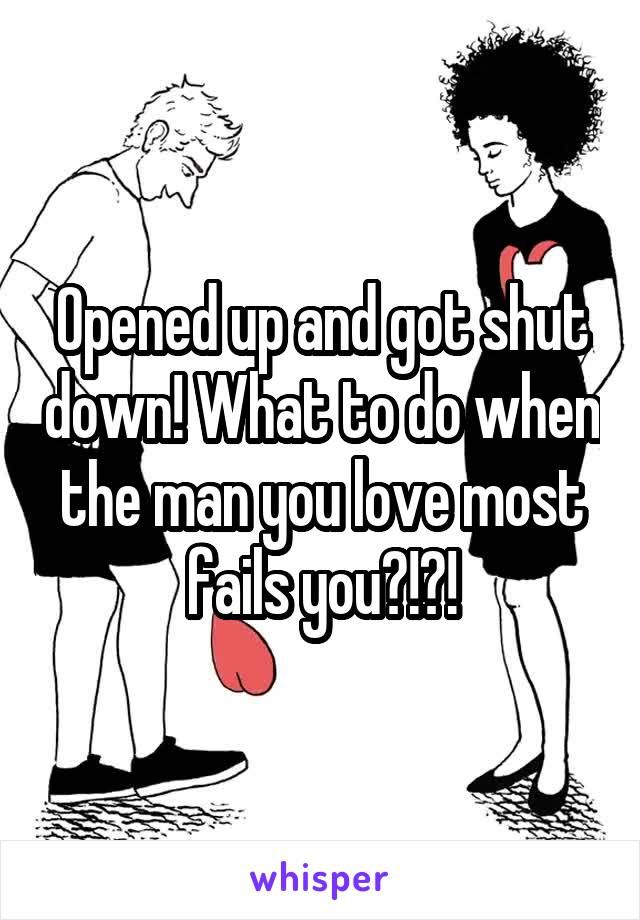 Opened up and got shut down! What to do when the man you love most fails you?!?!