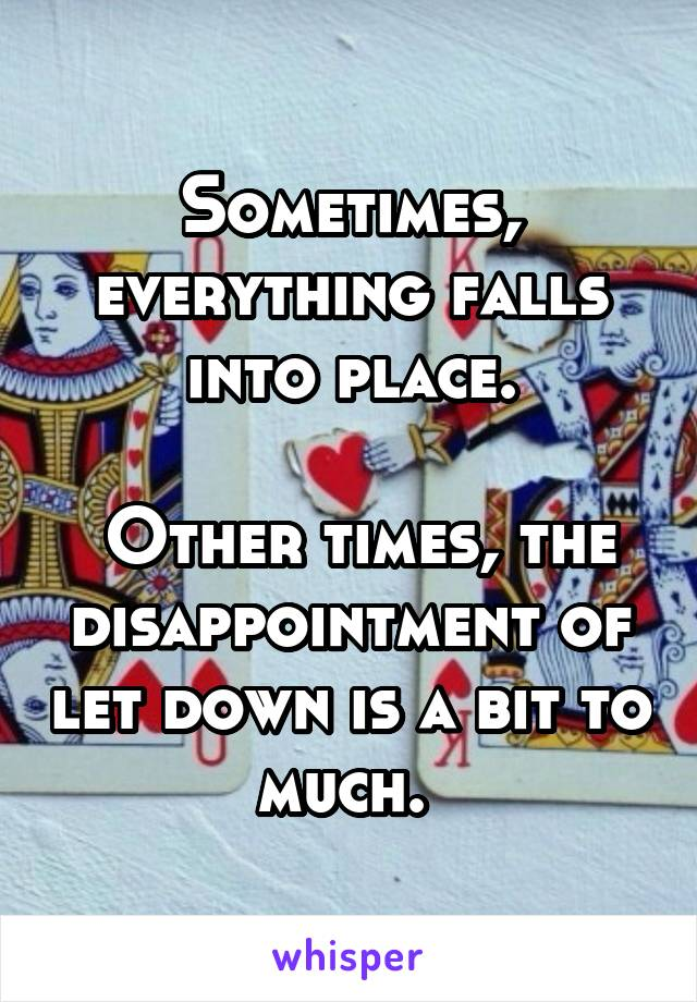 Sometimes, everything falls into place.   Other times, the disappointment of let down is a bit to much.