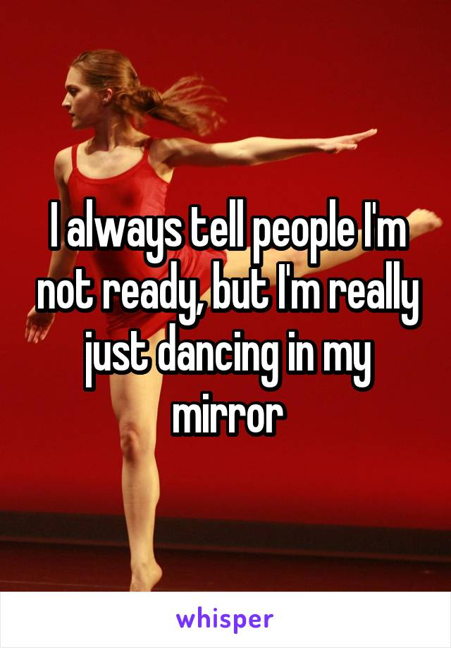 I always tell people I'm not ready, but I'm really just dancing in my mirror