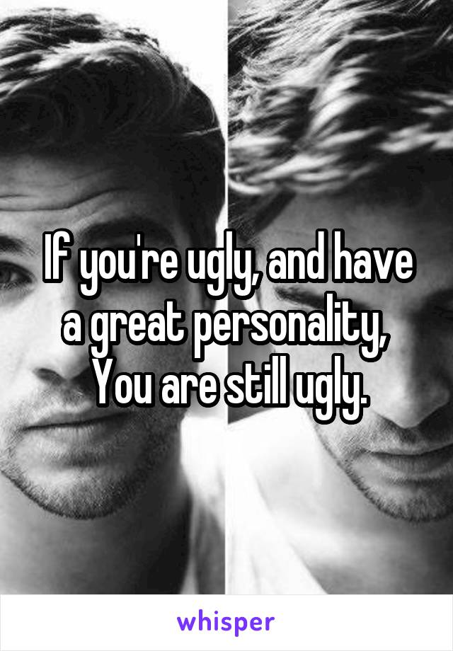 If you're ugly, and have a great personality,  You are still ugly.