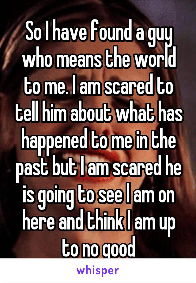 So I have found a guy who means the world to me. I am scared to tell him about what has happened to me in the past but I am scared he is going to see I am on here and think I am up to no good