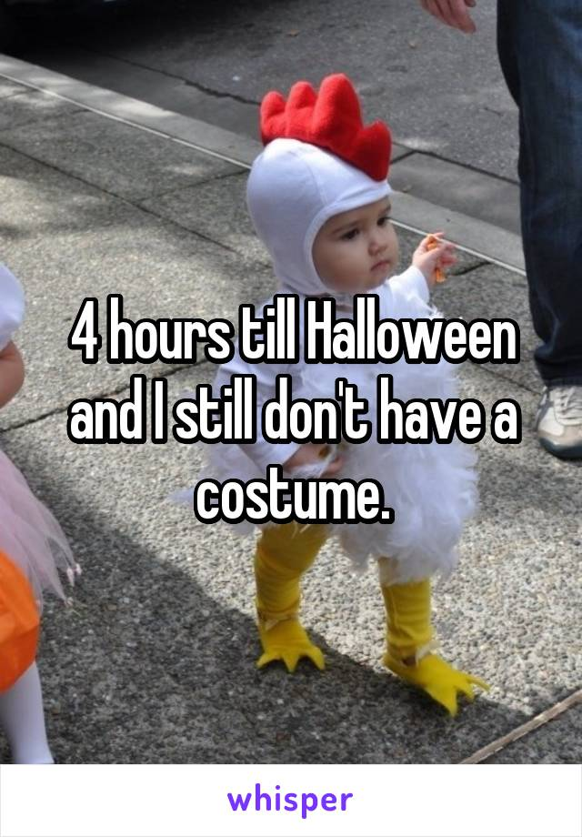 4 hours till Halloween and I still don't have a costume.