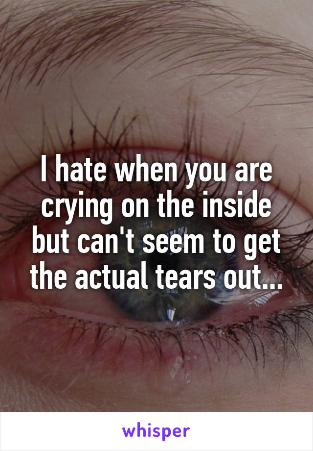 I hate when you are crying on the inside but can't seem to get the actual tears out...