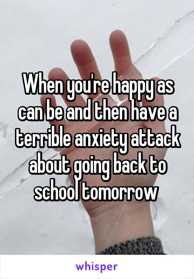 When you're happy as can be and then have a terrible anxiety attack about going back to school tomorrow