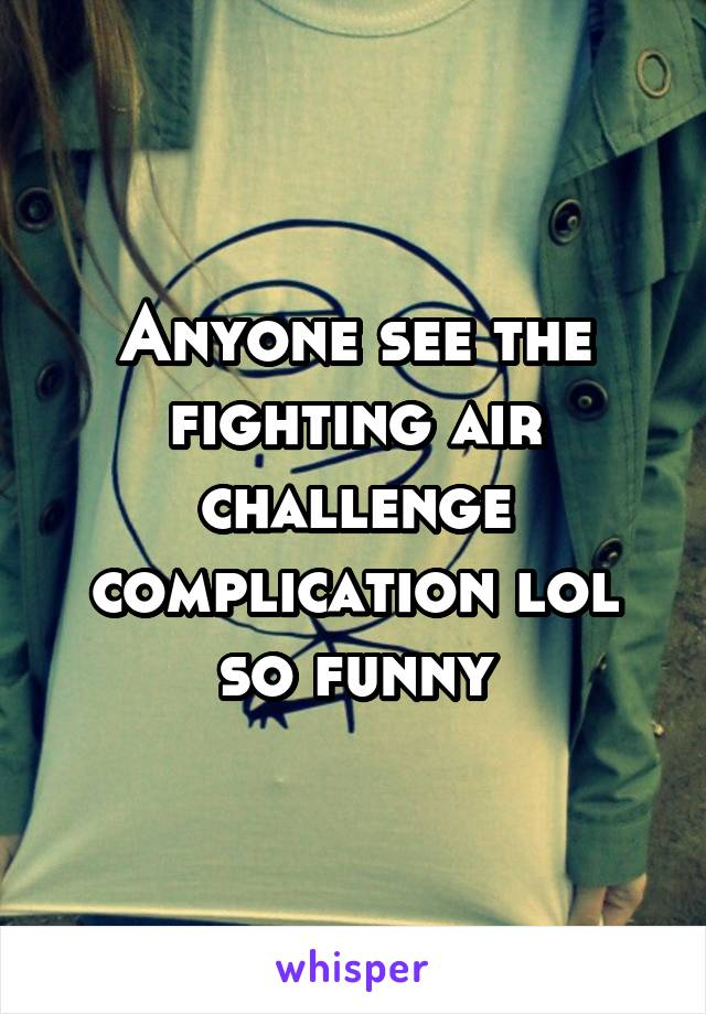 Anyone see the fighting air challenge complication lol so funny