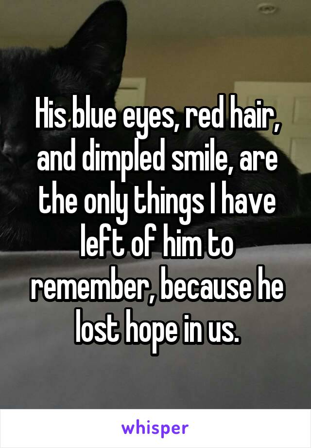 His blue eyes, red hair, and dimpled smile, are the only things I have left of him to remember, because he lost hope in us.