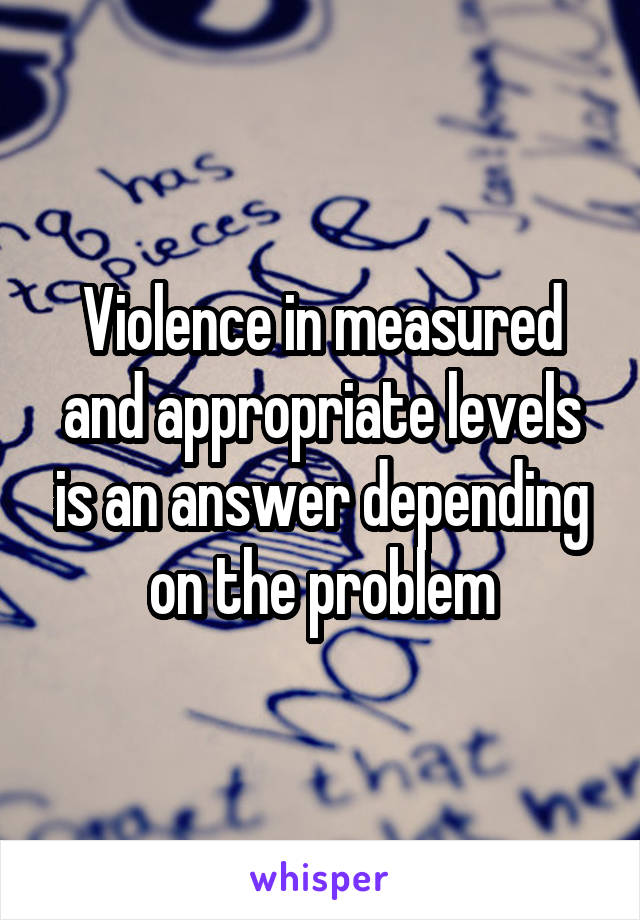 Violence in measured and appropriate levels is an answer depending on the problem