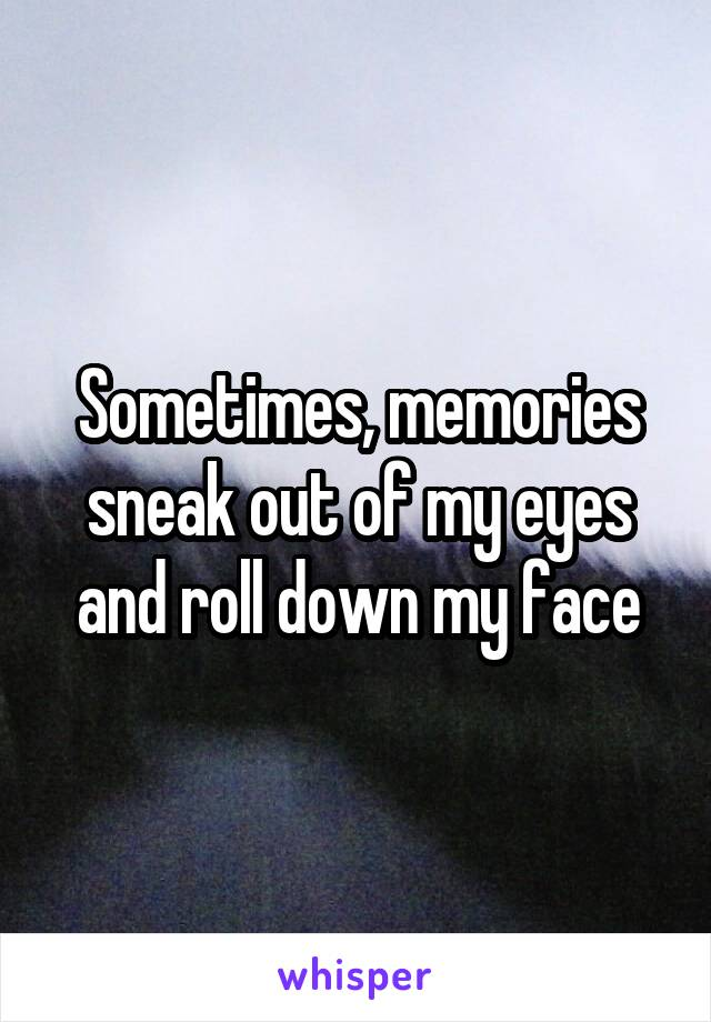 Sometimes, memories sneak out of my eyes and roll down my face