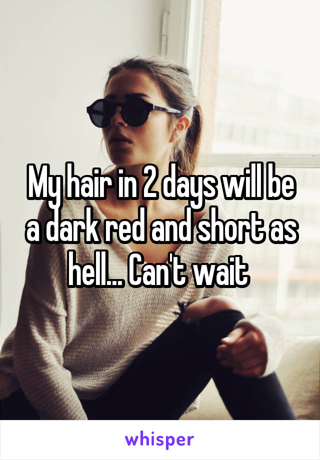 My hair in 2 days will be a dark red and short as hell... Can't wait