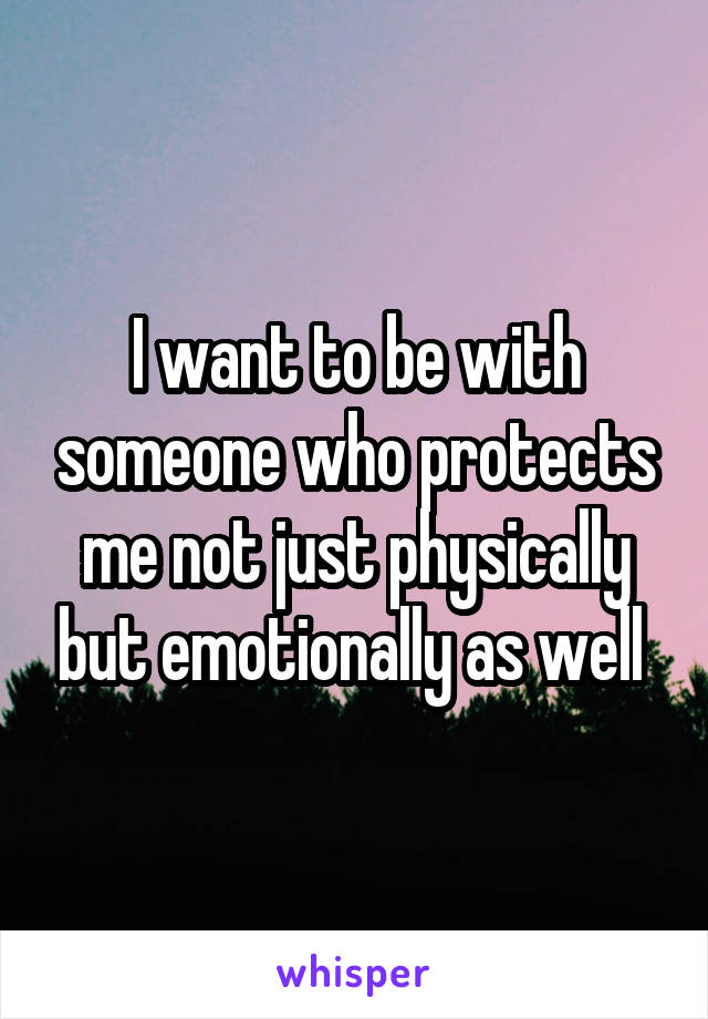 I want to be with someone who protects me not just physically but emotionally as well