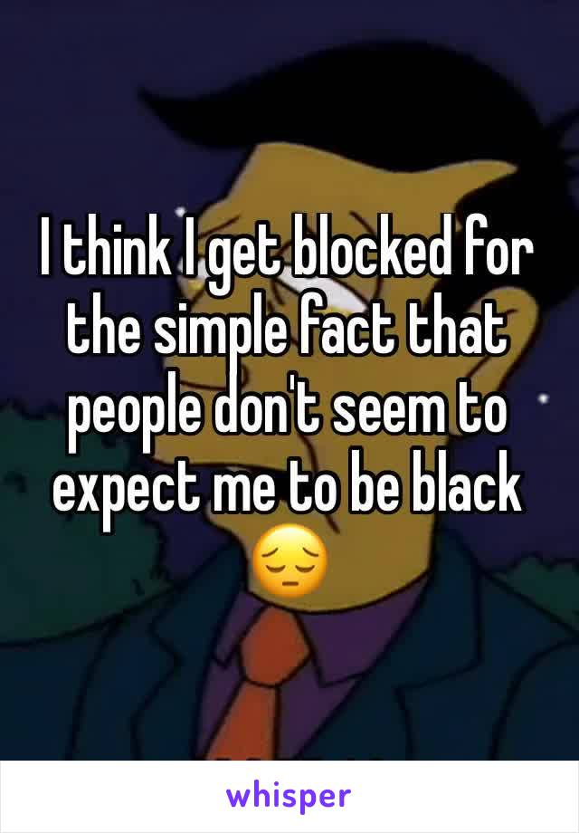 I think I get blocked for the simple fact that people don't seem to expect me to be black 😔