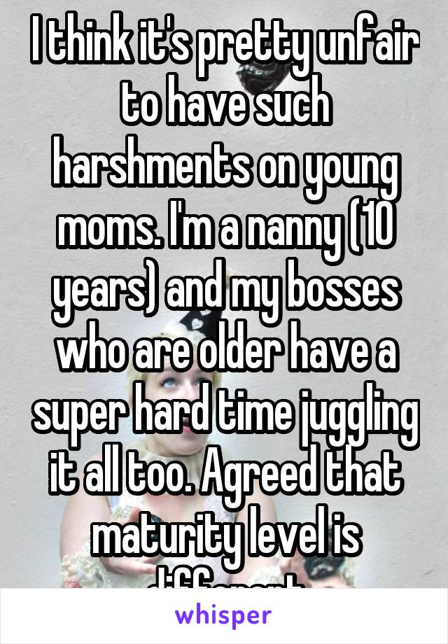 I think it's pretty unfair to have such harshments on young moms. I'm a nanny (10 years) and my bosses who are older have a super hard time juggling it all too. Agreed that maturity level is different