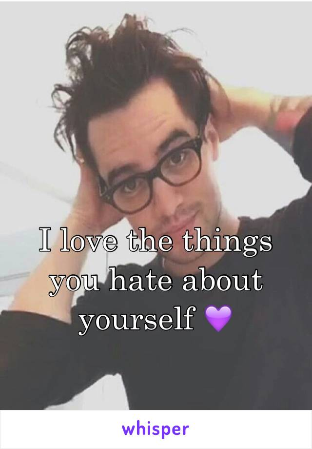 I love the things you hate about yourself 💜