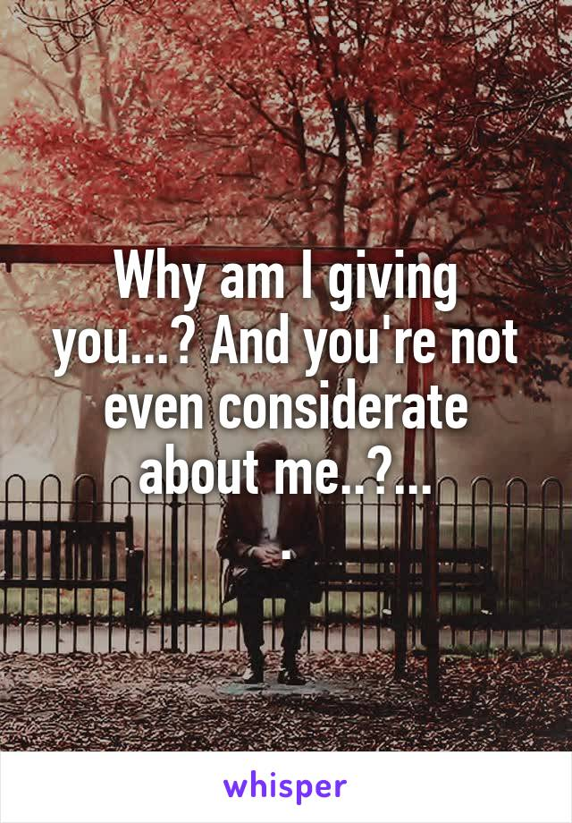 Why am I giving you...? And you're not even considerate about me..?... .