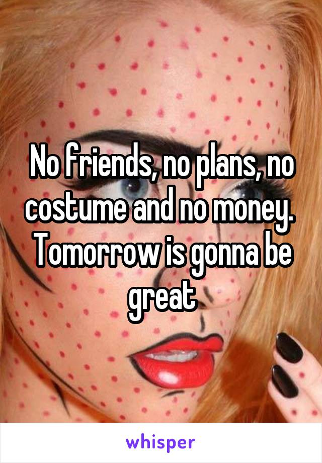 No friends, no plans, no costume and no money.  Tomorrow is gonna be great