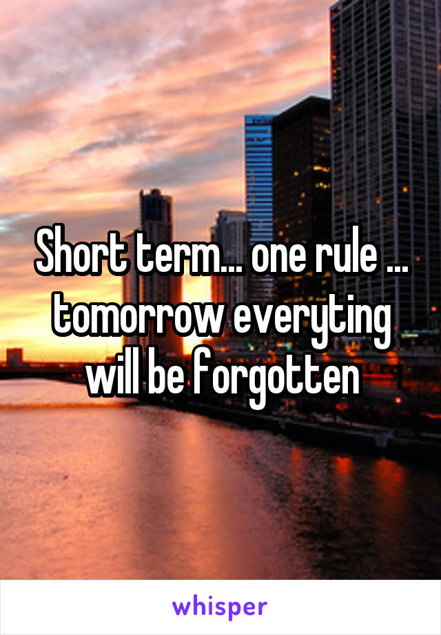 Short term... one rule ... tomorrow everyting will be forgotten