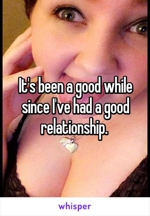 It's been a good while since I've had a good relationship.