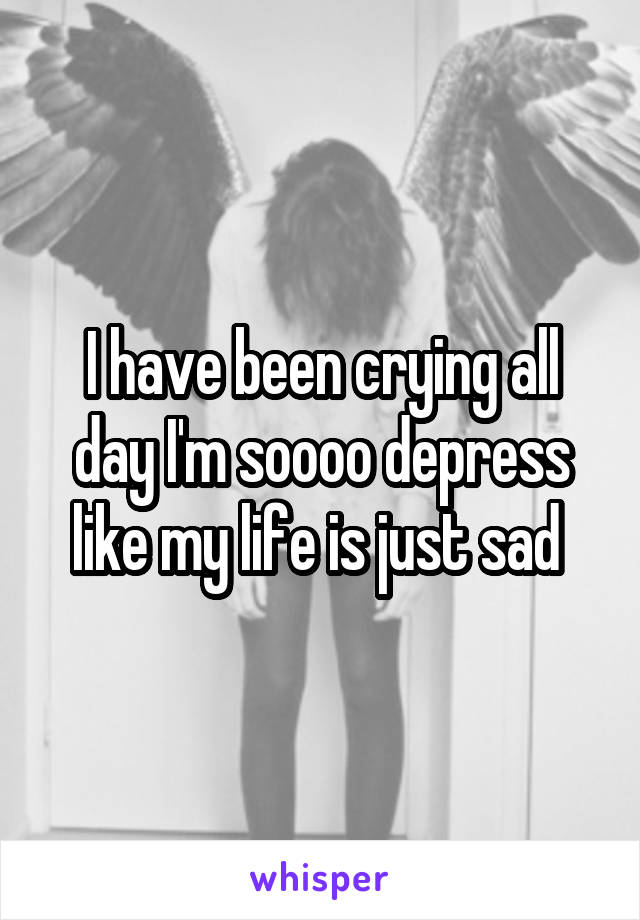 I have been crying all day I'm soooo depress like my life is just sad