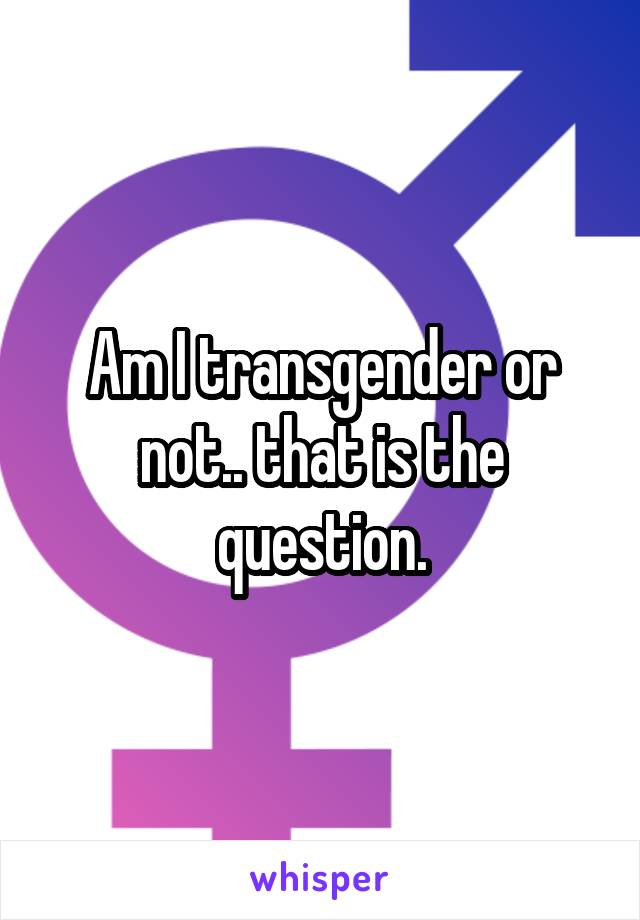 Am I transgender or not.. that is the question.