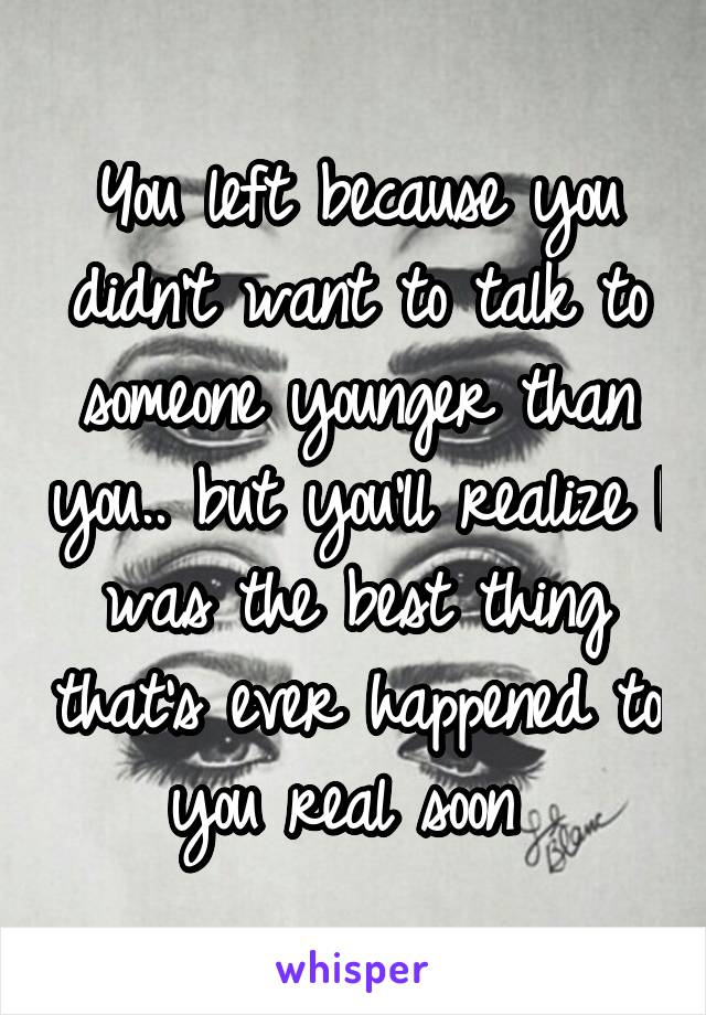 You left because you didn't want to talk to someone younger than you.. but you'll realize I was the best thing that's ever happened to you real soon