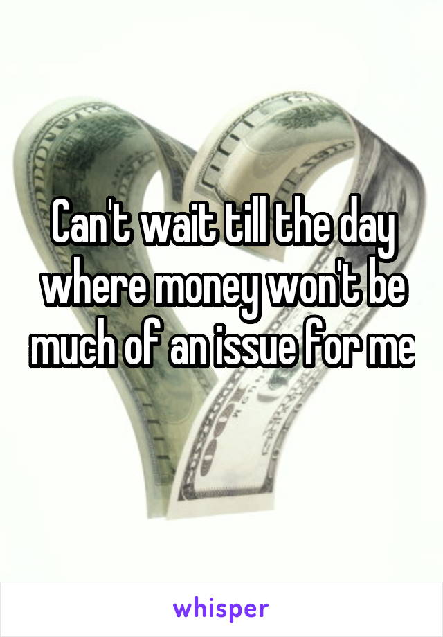 Can't wait till the day where money won't be much of an issue for me
