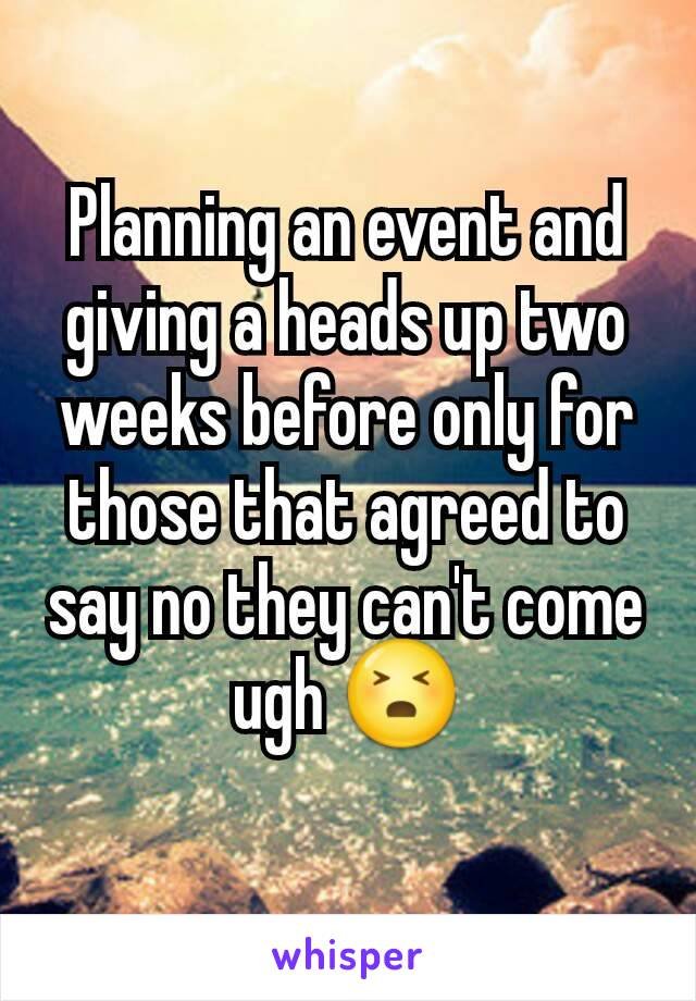 Planning an event and giving a heads up two weeks before only for those that agreed to say no they can't come ugh 😣