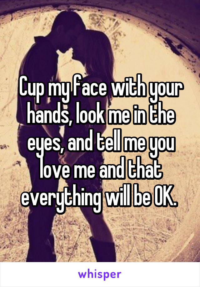 Cup my face with your hands, look me in the eyes, and tell me you love me and that everything will be OK.
