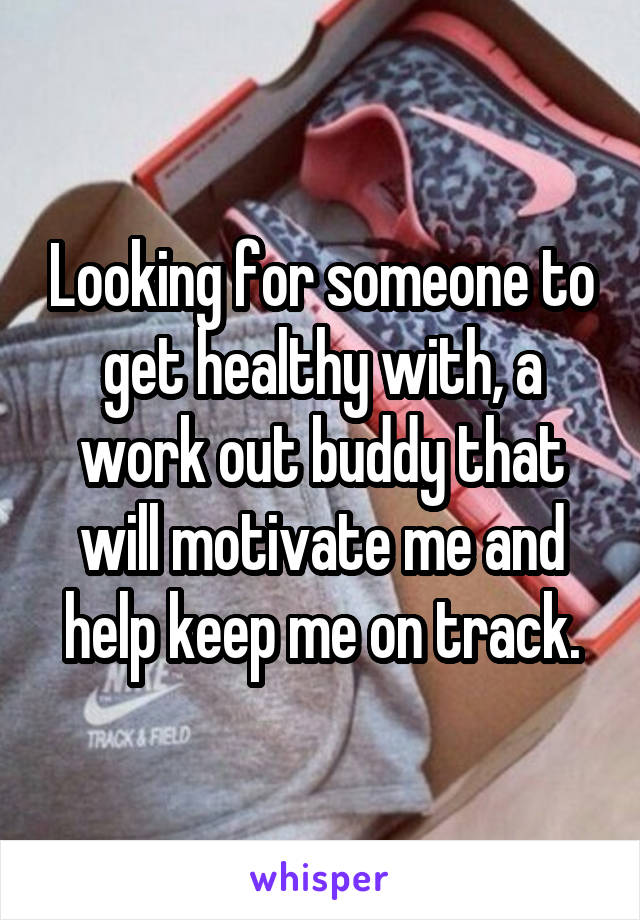 Looking for someone to get healthy with, a work out buddy that will motivate me and help keep me on track.