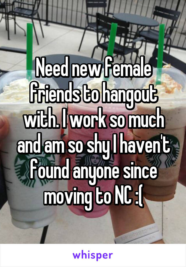 Need new female friends to hangout with. I work so much and am so shy I haven't found anyone since moving to NC :(