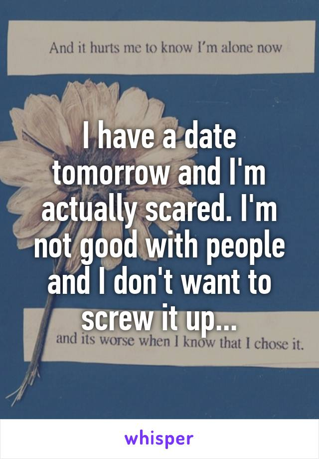 I have a date tomorrow and I'm actually scared. I'm not good with people and I don't want to screw it up...