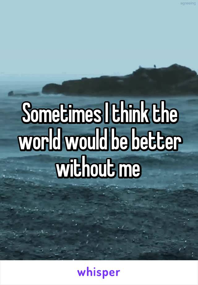 Sometimes I think the world would be better without me
