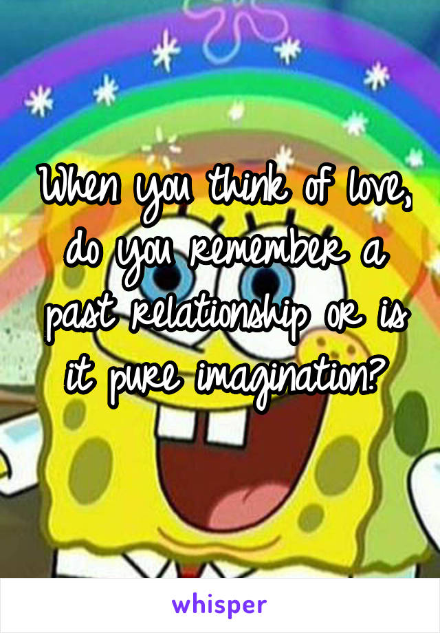 When you think of love, do you remember a past relationship or is it pure imagination?