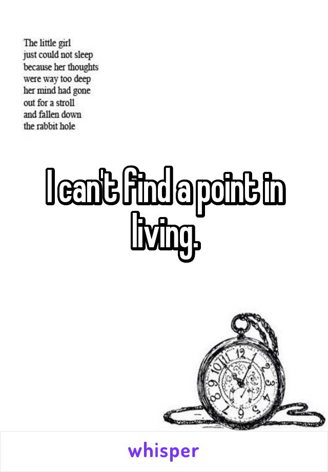 I can't find a point in living.