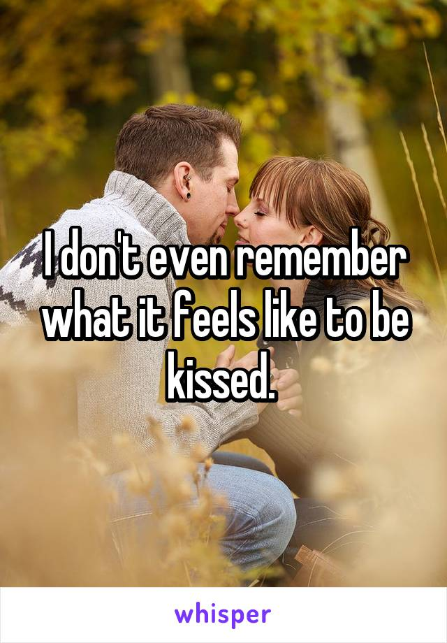 I don't even remember what it feels like to be kissed.