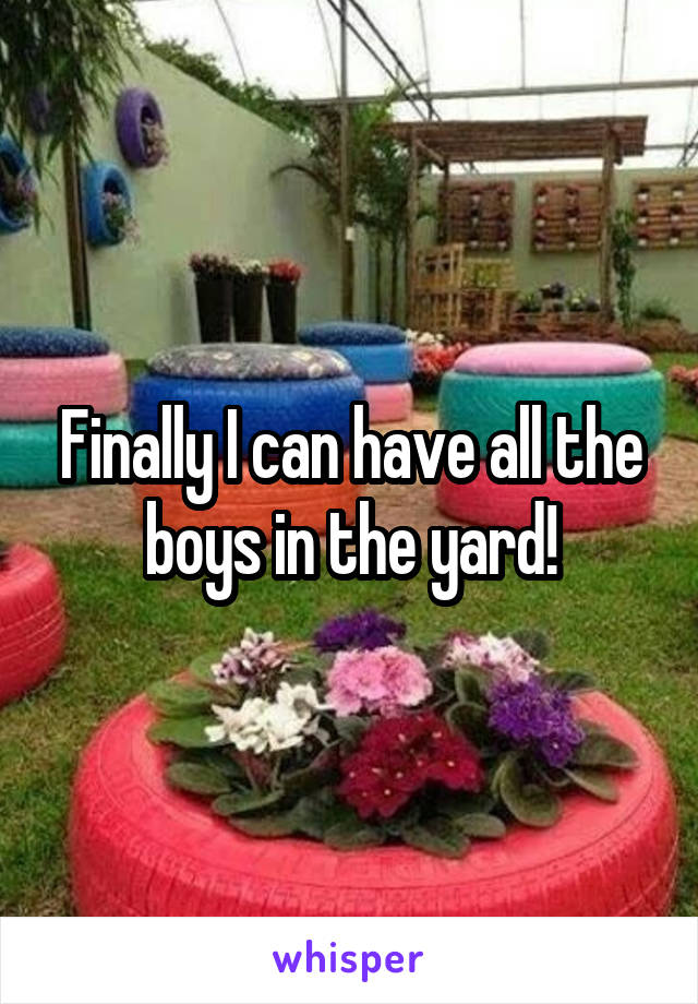 Finally I can have all the boys in the yard!