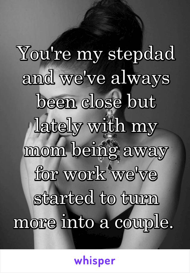 You're my stepdad and we've always been close but lately with my mom being away for work we've started to turn more into a couple.