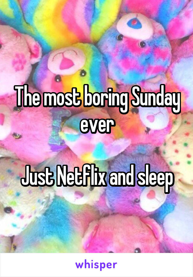 The most boring Sunday ever  Just Netflix and sleep