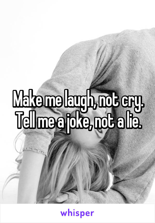 Make me laugh, not cry. Tell me a joke, not a lie.